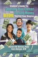 Starting Your Career and Earning Money BEFORE You Get Your Degree - Horace Batson,Gary Batson