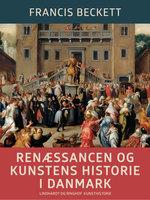 Renæssancen og kunstens historie i Danmark - Francis Beckett