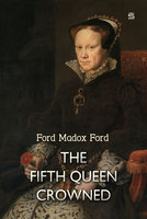 The Fifth Queen Crowned: A Romance - Ford Madox Ford