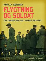 Flygtning og soldat. Den danske Brigade i Sverige 1943-1945 - Knud J.v. Jespersen