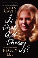 Is That All There Is?: The Strange Life of Peggy Lee - James Gavin