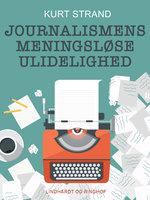 Journalismens meningsløse ulidelighed - Kurt Strand