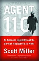 Agent 110: An American Spymaster and the German Resistance in WWII - Scott Jeffrey Miller