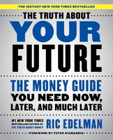 The Truth About Your Future: The Money Guide You Need Now, Later, and Much Later - Ric Edelman