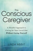 The Conscious Caregiver: A Mindful Approach to Caring for Your Loved One Without Losing Yourself - Linda Abbit