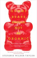 Gummi Bears Should Not Be Organic: And Other Opinions I Can't Back Up With Facts - Stefanie Wilder-Taylor
