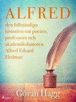 Alfred : den fullständiga historien om poeten, professorn och akademiledamoten Alfred Edvard Hedman - Göran Hägg