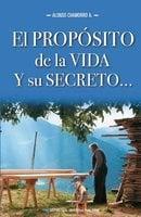 El propósito de la vida y su secreto - Alonso Chamorro