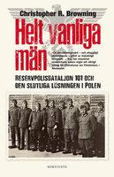 Helt vanliga män : Reservpolisbataljon 101 och den slutliga lösningen i Polen - Christopher R Browning
