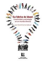 ¡La Fábrica de Ideas!: Creatividad y estrategia en un mundo diverso - Juan Daniel Correa Salazar