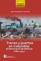 Los Caminos de Hierro 3. Trenes y puertos en Colombia: el ferrocarril de Bolívar (1865 - 1941) - Juan Santiago Correa Restrepo