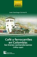 Los Caminos de Hierro 4. Café y ferrocarriles en Colombia: los trenes santandereanos (1869 - 1990) - Juan Santiago Correa Restrepo