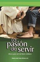 La pasión de servir: Claves para ser un buen Cristiano