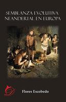 Semblanza evolutiva neandertal en Europa - Flores Escobedo