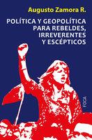 Política y geopolítica para rebeldes, irreverentes y escépticos - Augusto Zamora Rodríguez