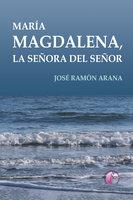 María Magdalena, la señora del Señor - José Ramón Arana Marcos