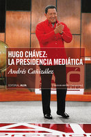 Hugo Chávez: La presidencia mediática - Andrés Cañizalez