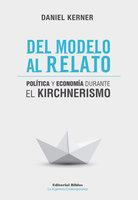 Del modelo al relato: Política y economía durante el kirchnerismo - Daniel Kerner