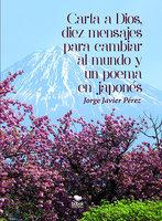Carta a Dios, 10 mensajes para cambiar al Mundo y un poema en japonés - Jorge Javier Pérez