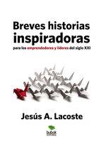 Breves historias inspiradoras para los emprendedores y líderes del Siglo XXI - Jesús A. Lacoste
