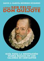 Cómo ser feliz según don Quijote - David J. García-Rodrigo Roquero