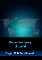 The positive theory of capital - Eugen V. Böhm-Bawerk