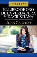 El libro de Oro de la verdadera vida cristiana - Juan Calvino