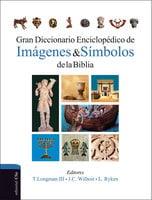 Gran diccionario enciclopédico de imágenes y símbolos de la Biblia - Tremper Longman III, Leland Ryken, James C. Wilhoit