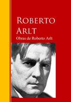Obras de Roberto Arlt - Roberto Arlt