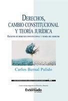 Derechos, cambio constitucional y teoría jurídica : escritos de derecho constitucional y teoría del derecho - Carlos Bernal Pulido