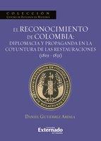 El reconocimiento de Colombia: diplomacia y propaganda en la coyuntura de las restauraciones (1819-1831) - Gutiérrez Ardila Daniel