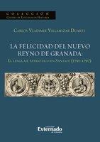La felicidad del nuevo reyno de Granada: El lenguaje patriótico en Santafé (1791-1797) - Villamizar Duarte Carlos Vladimir