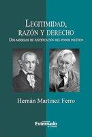 Legitimidad, razón y derecho. Dos modelos de justificación del poder político - Martínez Ferro Hernán