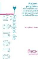 Placeres peligrosos. Discursos actuales sobre la sexualidad de las mujeres en el periódico El Tiempo - Nancy Prada Prada