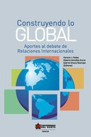 Construyendo lo global. Aporte al debate de Relaciones Internacionales - Roberto González Arana, Horacio Godoy, Gabriel Orozco Restrepo