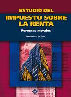 Estudio del Impuesto sobre la Renta. Personas morales 2017 - José Pérez Chávez, Raymundo Fol Olguín
