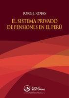 El sistema privado de pensiones en el Perú - Jorge Rojas