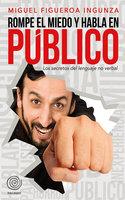 Rompe el miedo y habla en público - Miguel Figueroa Ingunza
