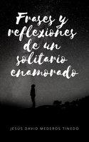 Frases y reflexiones un solitario enamorado - Jesús David Mederos Tinedo