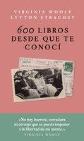 600 libros desde que te conocí - Virginia Woolf,Lytton Strachey