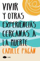 Vivir y otras experiencias cercanas a la muerte - Camille Pagán