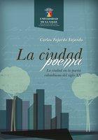 La ciudad poema. La ciudad en la poesía colombiana del siglo XX - Carlos Fajardo Fajardo