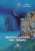 Manipuladores del tiempo - Antonio León Huguet