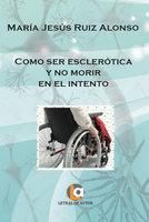 Como ser esclerótica y no morir en el intento - Mª Jesús Ruiz Alonso