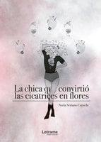La chica que convirtió las cicatrices en flores - Nuria Soriano Cayuela