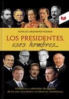 Los presidentes esos hombres - Ignacio Arizmendi Posada