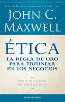Ética: la regla de oro para triunfar en tu negocio - John C. Maxwell