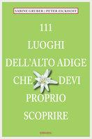 111 Luoghi Alto Adige che devi proprio scoprire - Sabine Gruber, Peter Eikhoff