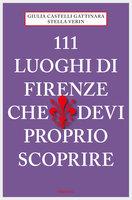 111 Luoghi di Firenze che devi proprio scoprire - Giulia Castelli Gattinara