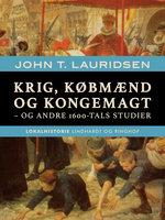 Krig, købmænd og kongemagt - og andre 1600-tals studier - John T. Lauridsen